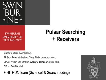 Pulsar Searching + Receivers Matthew Bailes (CAASTRO), FPGAs: Peter Mc Mahon, Terry Fibila, Jonathon Kocz. CPUs: Willem van Straten, Andrew Jameson, Mike.