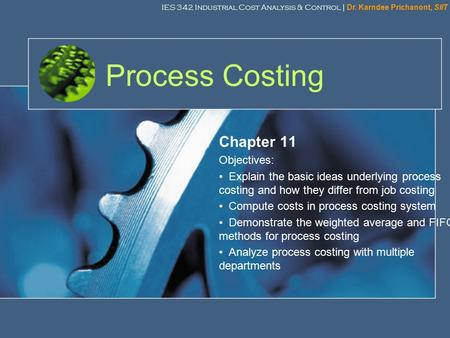 IES 342 Industrial Cost Analysis & Control | Dr. Karndee Prichanont, SIIT 1 Process Costing Chapter 11 Objectives: Explain the basic ideas underlying process.