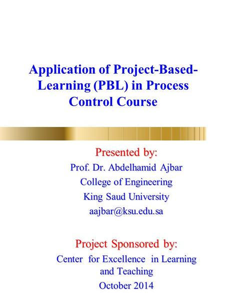 Application of Project-Based- Learning (PBL) in Process Control Course Presented by: Prof. Dr. Abdelhamid Ajbar College of Engineering King Saud University.