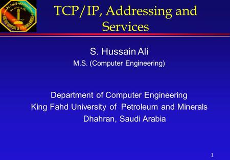 1 TCP/IP, Addressing and Services S. Hussain Ali M.S. (Computer Engineering) Department of Computer Engineering King Fahd University of Petroleum and Minerals.