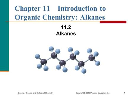 General, Organic, and Biological Chemistry Copyright © 2010 Pearson Education, Inc.1 Chapter 11 Introduction to Organic Chemistry: Alkanes 11.2 Alkanes.
