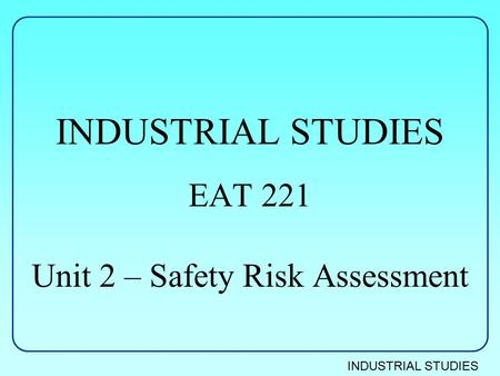 INDUSTRIAL STUDIES EAT 221 Unit 2 – Safety Risk Assessment.