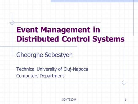 CONTI'20041 Event Management in Distributed Control Systems Gheorghe Sebestyen Technical University of Cluj-Napoca Computers Department.