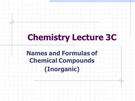 Chemistry Lecture 3C Names and Formulas of Chemical Compounds (Inorganic)