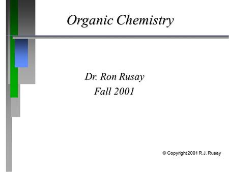 Organic Chemistry Dr. Ron Rusay Fall 2001 © Copyright 2001 R.J. Rusay.