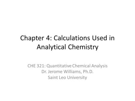 Chapter 4: Calculations Used in Analytical Chemistry CHE 321: Quantitative Chemical Analysis Dr. Jerome Williams, Ph.D. Saint Leo University.