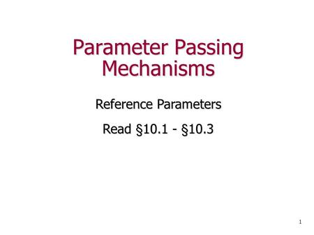 Parameter Passing Mechanisms Reference Parameters Read §10.1 - §10.3 1.
