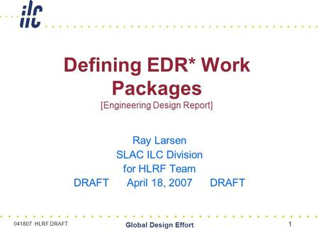 041807 HLRF DRAFT Global Design Effort 1 Defining EDR* Work Packages [Engineering Design Report] Ray Larsen SLAC ILC Division for HLRF Team DRAFT April.