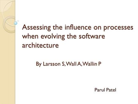 Assessing the influence on processes when evolving the software architecture By Larsson S, Wall A, Wallin P Parul Patel.