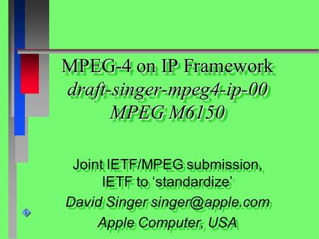 � MPEG-4 on IP Framework draft-singer-mpeg4-ip-00 MPEG M6150 Joint IETF/MPEG submission, IETF to 'standardize' David Singer Apple Computer,