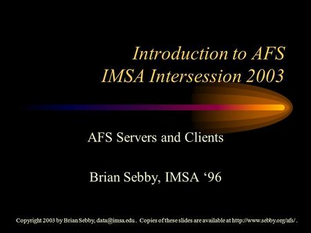 Introduction to AFS IMSA Intersession 2003 AFS Servers and Clients Brian Sebby, IMSA '96 Copyright 2003 by Brian Sebby, Copies of these.