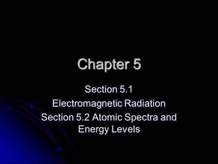 Chapter 5 Section 5.1 Electromagnetic Radiation Section 5.2 Atomic Spectra and Energy Levels.