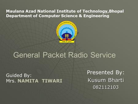 General Packet Radio Service Presented By: Kusum Bharti 082112103 Maulana Azad National Institute of Technology,Bhopal Department of Computer Science &