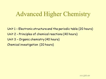 MM 2011 AH Advanced Higher Chemistry Unit 1 - Electronic structure and the periodic table (20 hours) Unit 2 - Principles of chemical reactions (40 hours)