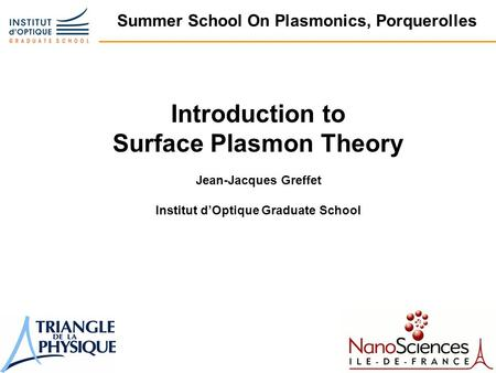 Summer School On Plasmonics, Porquerolles Introduction to Surface Plasmon Theory Jean-Jacques Greffet Institut d'Optique Graduate School.