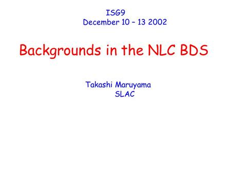 Backgrounds in the NLC BDS ISG9 December 10 – 13 2002 Takashi Maruyama SLAC.