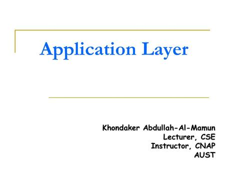 Application Layer Khondaker Abdullah-Al-Mamun Lecturer, CSE Instructor, CNAP AUST.