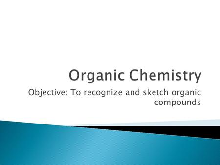 Objective: To recognize and sketch organic compounds.