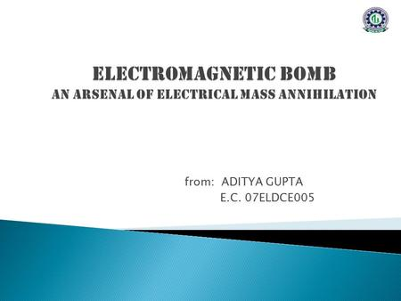 From: ADITYA GUPTA E.C. 07ELDCE005. WHAT IS AN E-BOMB? E-BOMB overwhelms electrical circuitry with intense electromagnetic field. ELECTROMAGNETIC PULSE.