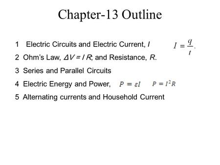 Chapter-13 Outline 1Electric Circuits and Electric Current, I 2 Ohm's Law, ΔV = I R; and Resistance, R. 3 Series and Parallel Circuits 4 Electric Energy.
