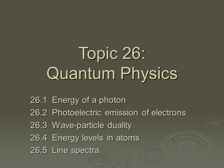 Topic 26: Quantum Physics 26.1 Energy of a photon 26.2 Photoelectric emission of electrons 26.3 Wave-particle duality 26.4 Energy levels in atoms 26.5.