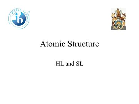 Atomic Structure HL and SL 2.1 The Atom Atoms were thought to be uniform spheres like snooker balls. Experiments, however, have shown that atoms consist.