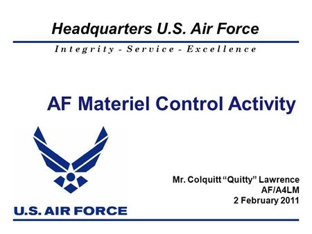 "I n t e g r i t y - S e r v i c e - E x c e l l e n c e Headquarters U.S. Air Force AF Materiel Control Activity Mr. Colquitt ""Quitty"" Lawrence AF/A4LM."