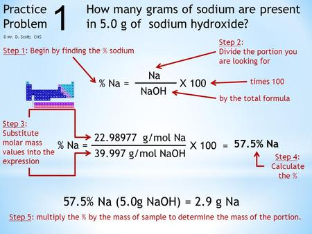 Practice Problem How many grams of sodium are present in 5.0 g of sodium hydroxide? % Na = Na NaOH X 100 22.98977 g/mol Na 39.997 g/mol NaOH X 100 = 57.5%