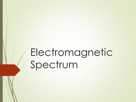 Electromagnetic Spectrum. Objectives  Compare the wave and particle models of light  Define a quantum of energy and explain how it is related to an.