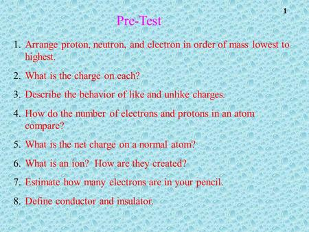 1 Pre-Test 1.Arrange proton, neutron, and electron in order of mass lowest to highest. 2.What is the charge on each? 3.Describe the behavior of like and.