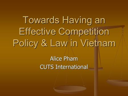 Towards Having an Effective Competition Policy & Law in Vietnam Alice Pham CUTS International.
