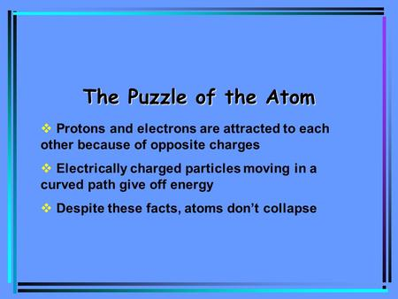 The Puzzle of the Atom  Protons and electrons are attracted to each other because of opposite charges  Electrically charged particles moving in a curved.