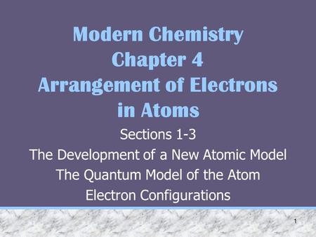 1 Modern Chemistry Chapter 4 Arrangement of Electrons in Atoms Sections 1-3 The Development of a New Atomic Model The Quantum Model of the Atom Electron.