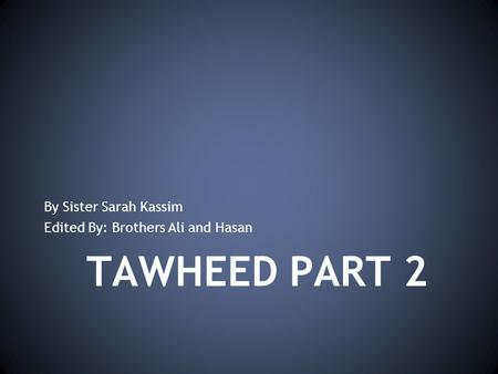 TAWHEED PART 2 By Sister Sarah Kassim Edited By: Brothers Ali and Hasan.