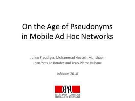 On the Age of Pseudonyms in Mobile Ad Hoc Networks Julien Freudiger, Mohammad Hossein Manshaei, Jean-Yves Le Boudec and Jean-Pierre Hubaux Infocom 2010.