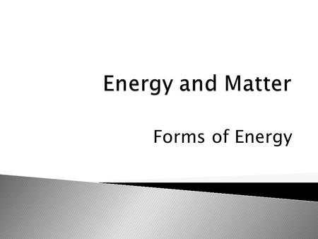 Forms of Energy.  Forms of energy related to changes in matter are kinetic, potential, chemical, electromagnetic, electrical, and thermal.