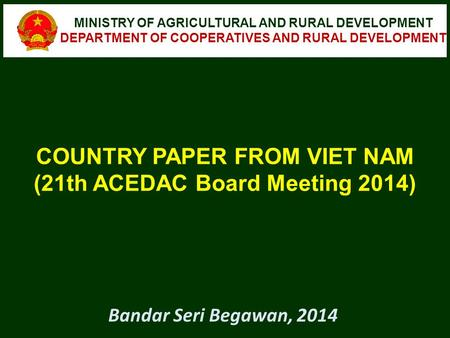 COUNTRY PAPER FROM VIET NAM (21th ACEDAC Board Meeting 2014) MINISTRY OF AGRICULTURAL AND RURAL DEVELOPMENT DEPARTMENT OF COOPERATIVES AND RURAL DEVELOPMENT.
