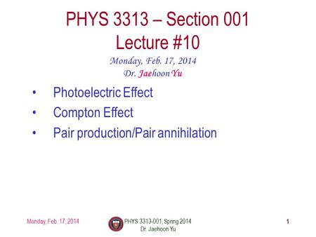 1 PHYS 3313 – Section 001 Lecture #10 Monday, Feb. 17, 2014 Dr. Jaehoon Yu Photoelectric Effect Compton Effect Pair production/Pair annihilation Monday,