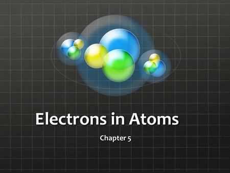 Electrons in Atoms Chapter 5. Light and Quantized Energy Objectives Compare the wave and particle models of light Define a quantum of energy and explain.