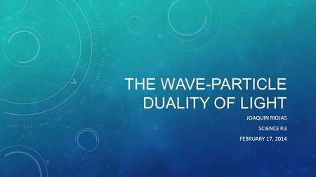 THE WAVE-PARTICLE DUALITY OF LIGHT JOAQUIN RIOJAS SCIENCE P.3 FEBRUARY 17, 2014.