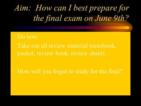 Aim: How can I best prepare for the final exam on June 9th? Do now: Take out all review material (notebook, packet, review book, review sheet). How will.