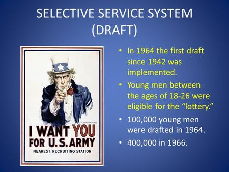 "SELECTIVE SERVICE SYSTEM (DRAFT) In 1964 the first draft since 1942 was implemented. Young men between the ages of 18-26 were eligible for the ""lottery."""