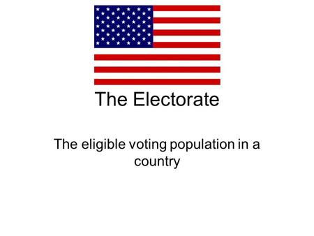 The Electorate The eligible voting population in a country.