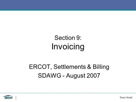Texas Nodal Section 9: Invoicing ERCOT, Settlements & Billing SDAWG - August 2007.