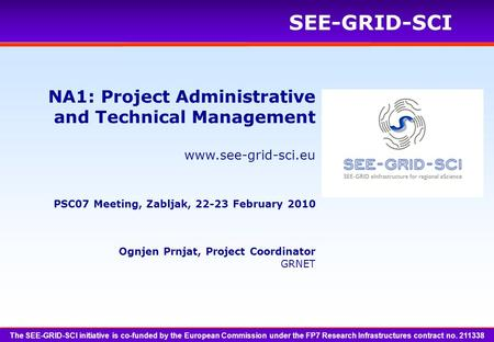 Www.see-grid-sci.eu SEE-GRID-SCI Ognjen Prnjat, Project Coordinator GRNET NA1: Project Administrative and Technical Management PSC07 Meeting, Zabljak,