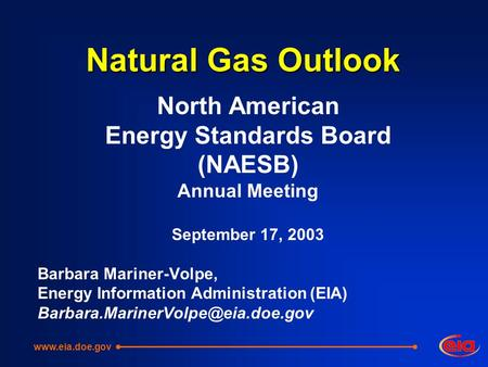 Natural Gas Outlook North American Energy Standards Board (NAESB) Annual Meeting September 17, 2003 Barbara Mariner-Volpe, Energy Information Administration.