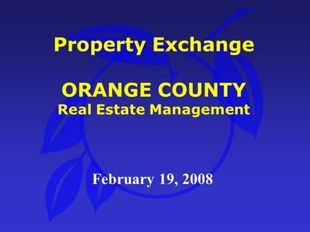 Property Exchange ORANGE COUNTY Real Estate Management February 19, 2008.