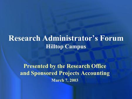 Research Administrator's Forum Hilltop Campus Presented by the Research Office and Sponsored Projects Accounting March 7, 2003.