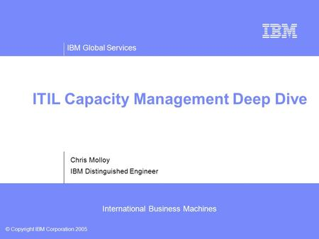 IBM Global Services © Copyright IBM Corporation 2005 International Business Machines ITIL Capacity Management Deep Dive Chris Molloy IBM Distinguished.