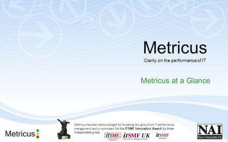 Clarity on the performance of IT Metricus at a Glance Metricus Metricus has been acknowledged for breaking new ground on IT performance management and.
